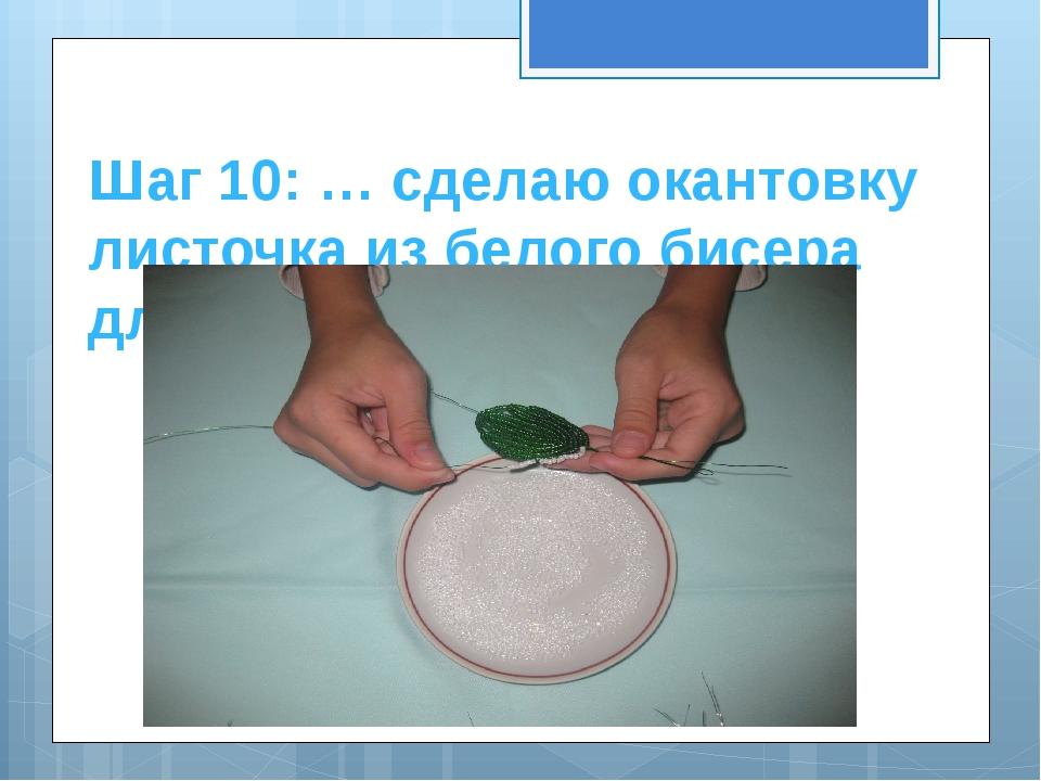 Шаг 10: … сделаю окантовку листочка из белого бисера для белого цветка.