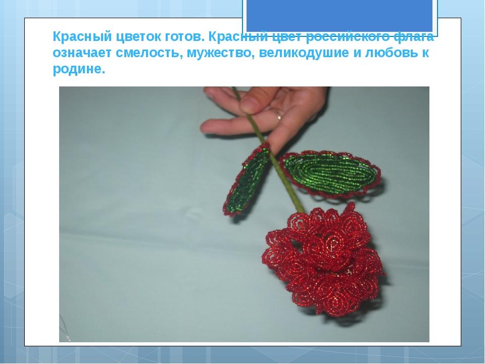 Красный цветок готов. Красный цвет российского флага означает смелость, мужес...