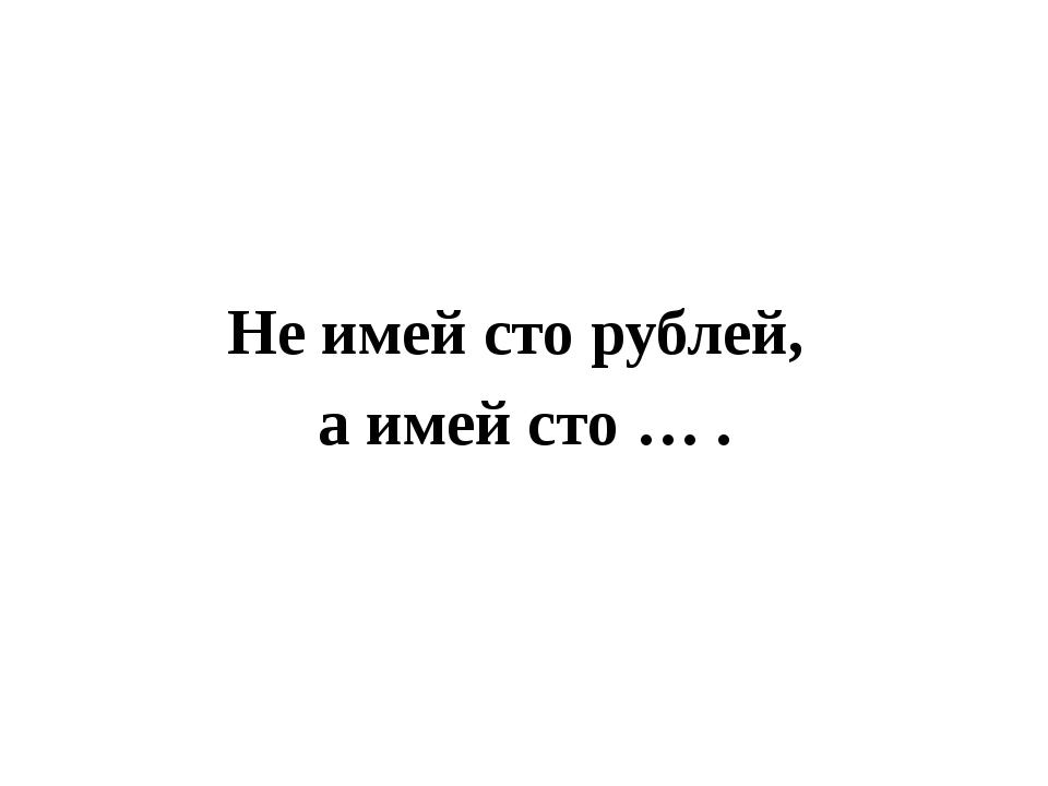 Не имей сто рублей, а имей сто … .
