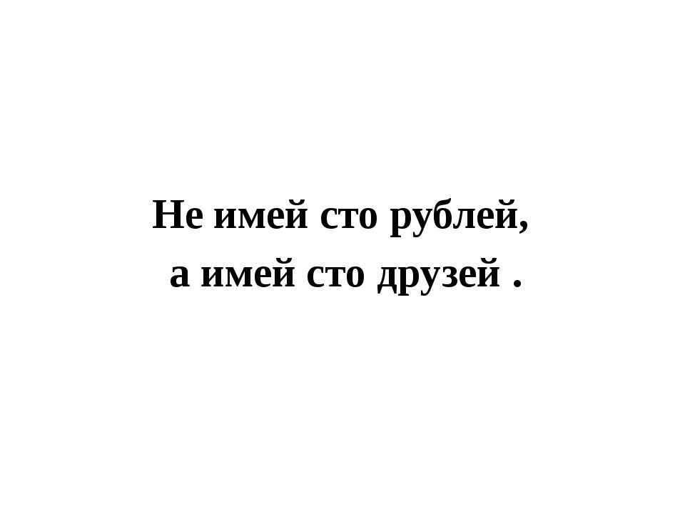 Не имей сто рублей, а имей сто друзей .