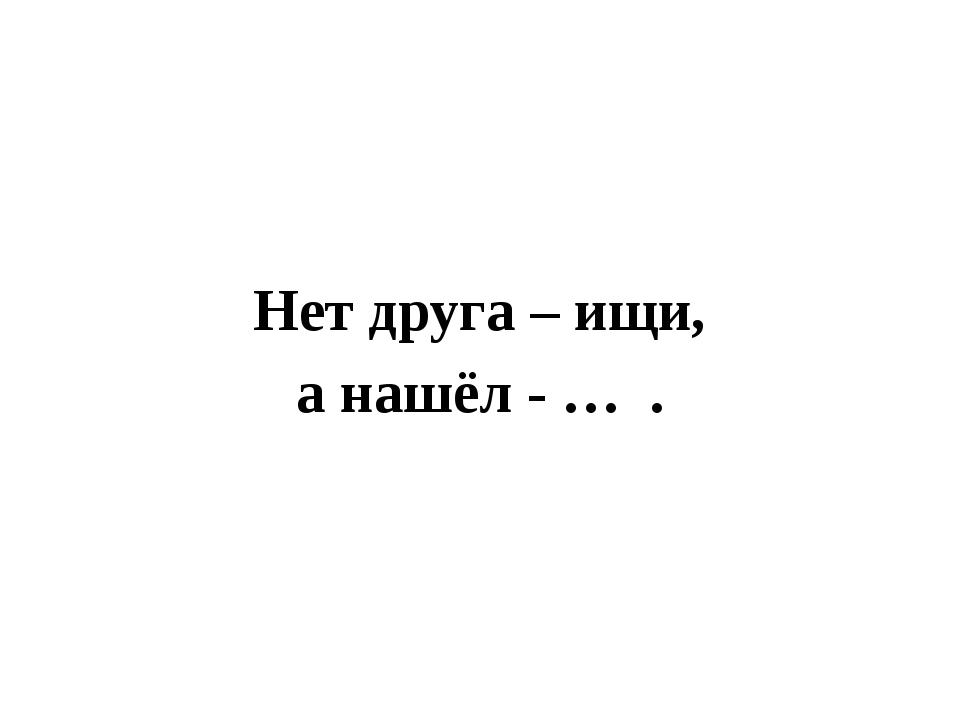 Нет друга – ищи, а нашёл - … .