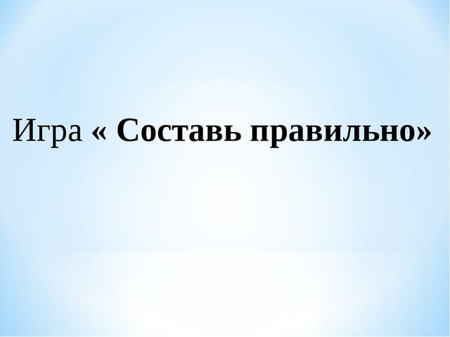 Игра « Составь правильно»