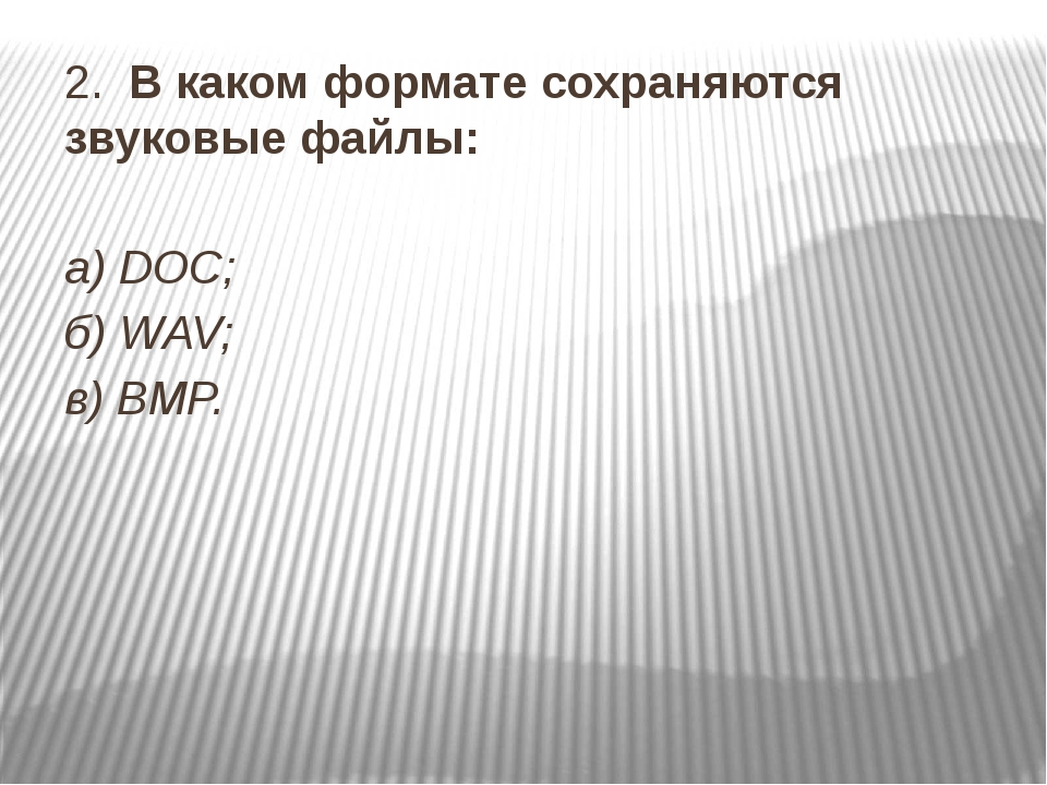 2. В каком формате сохраняются звуковые файлы: а) DOC; б) WAV; в) BMP.