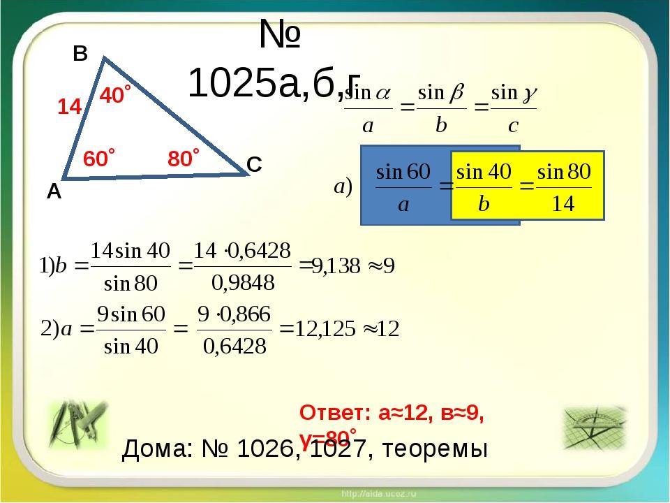 № 1025а,б,г А С 60˚ 14 В 40˚ 80˚ Ответ: а≈12, в≈9, γ=80˚ Дома: № 1026, 1027,...