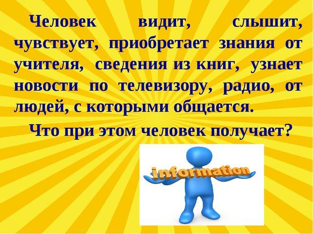 Человек видит, слышит, чувствует, приобретает знания от учителя, сведения из...