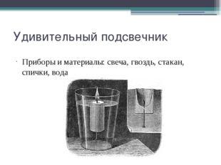 Удивительный подсвечник Приборы и материалы: свеча, гвоздь, стакан, спички, в