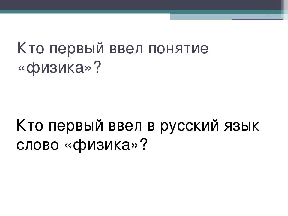Кто первый ввел понятие «физика»? Кто первый ввел в русский язык слово «физик...