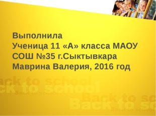 Выполнила Ученица 11 «А» класса МАОУ СОШ №35 г.Сыктывкара Маврина Валерия, 20