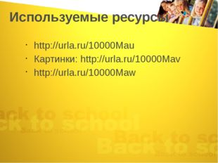 Используемые ресурсы http://urla.ru/10000Mau Картинки: http://urla.ru/10000Ma