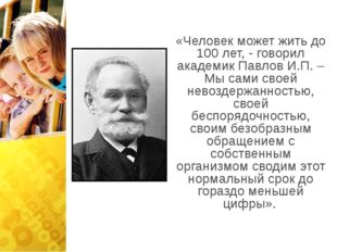 «Человек может жить до 100 лет, - говорил академик Павлов И.П. – Мы сами свое