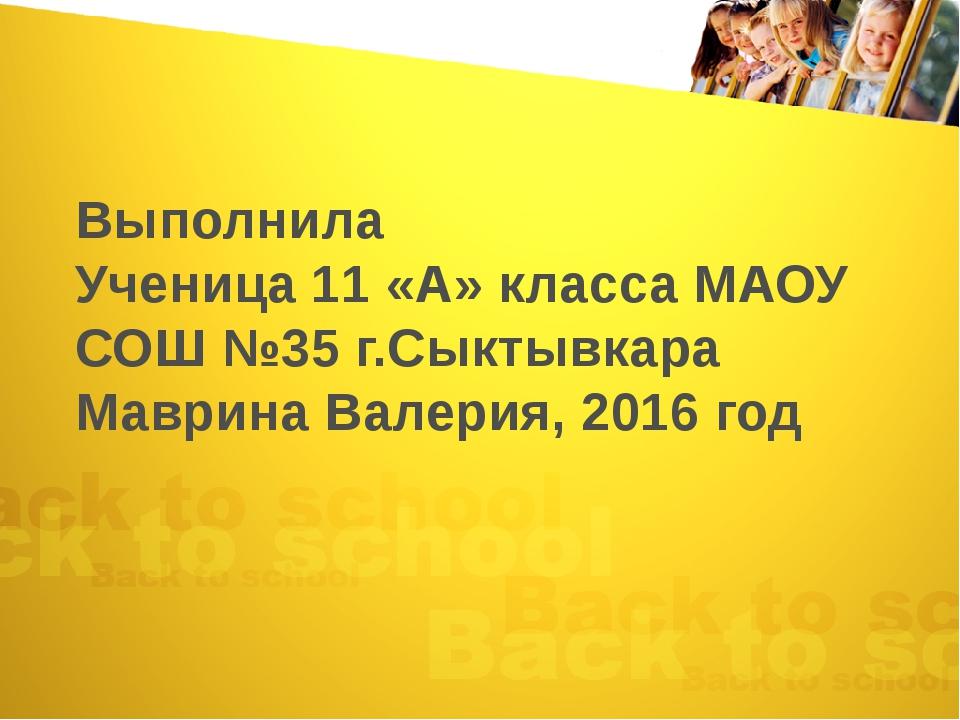 Выполнила Ученица 11 «А» класса МАОУ СОШ №35 г.Сыктывкара Маврина Валерия, 20...
