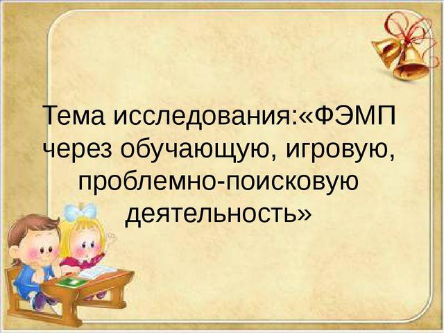 Тема исследования:«ФЭМП через обучающую, игровую, проблемно-поисковую деятел...