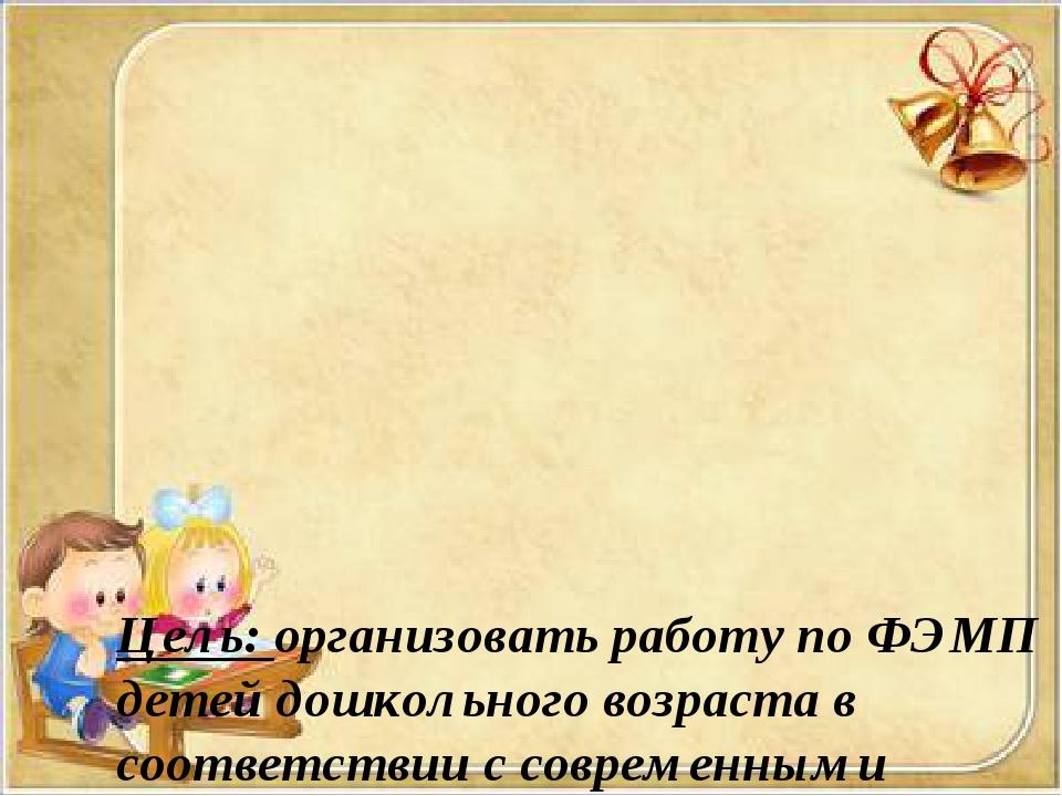 Цель: организовать работу по ФЭМП детей дошкольного возраста в соответствии...