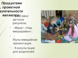 Продуктами проектной деятельности являются: - Выставки детских рисунков; - М