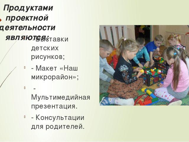 Продуктами проектной деятельности являются: - Выставки детских рисунков; - М...
