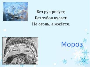 Мороз Без рук рисует, Без зубов кусает. Не огонь, а жжётся.