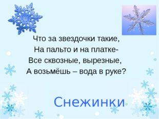 Снежинки Что за звездочки такие, На пальто и на платке- Все сквозные, вырезны