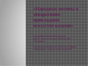 «Народные мотивы в декоративно-прикладном искусстве казахов» Ботаканова Ботаг