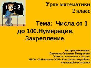 Тема: Числа от 1 до 100.Нумерация. Закрепление. Автор презентации: Овечкина