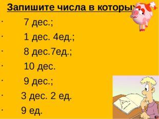 Запишите числа в которых: 7 дес.; 1 дес. 4ед.; 8 дес.7ед.; 10 дес. 9 дес.; 3