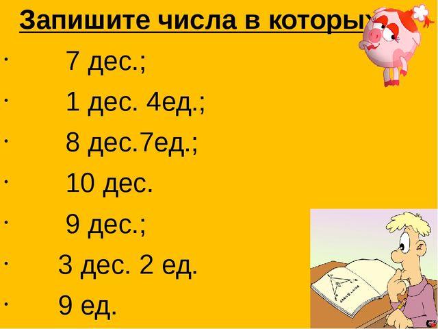 Запишите числа в которых: 7 дес.; 1 дес. 4ед.; 8 дес.7ед.; 10 дес. 9 дес.; 3...