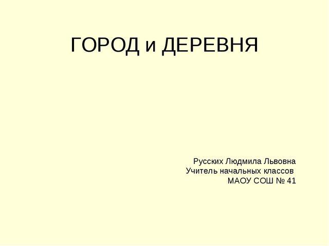 ГОРОД и ДЕРЕВНЯ Русских Людмила Львовна Учитель начальных классов МАОУ СОШ № 41