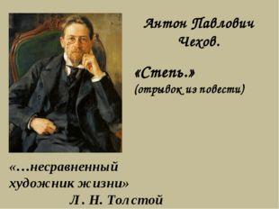 «…несравненный художник жизни» Л. Н. Толстой Антон Павлович Чехов. «Степь.» (