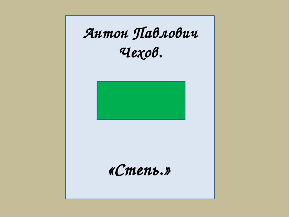 Антон Павлович Чехов. «Степь.»