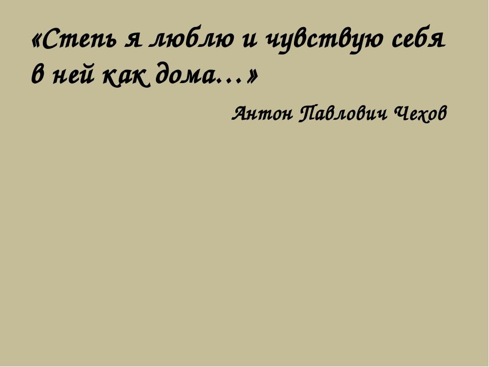 «Степь я люблю и чувствую себя в ней как дома…» Антон Павлович Чехов