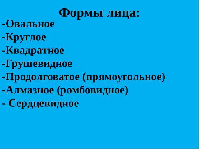 Формы лица: -Овальное -Круглое -Квадратное -Грушевидное -Продолговатое (прямо...