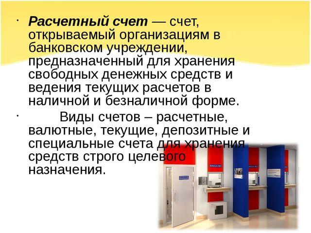 Расчетный счет — счет, открываемый организациям в банковском учреждении, пред...