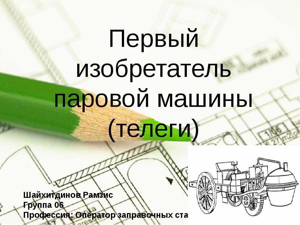 Первый изобретатель паровой машины (телеги) Шайхитдинов Рамзис Группа 06 Проф...