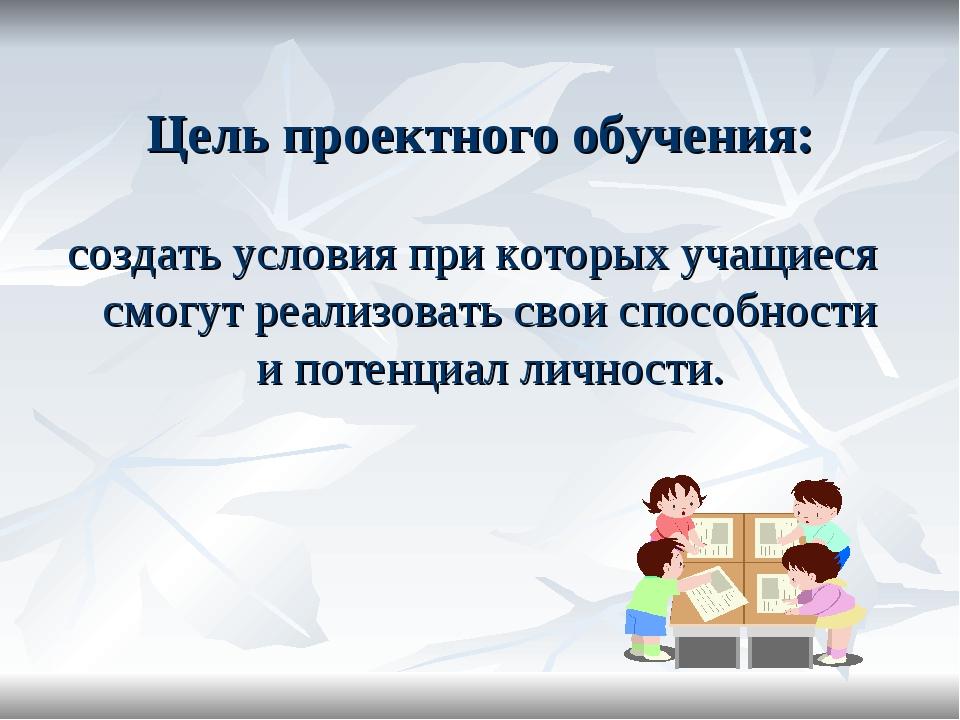 Цель проектного обучения: создать условия при которых учащиеся смогут реализо...