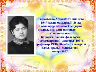 Қыраубаева Алма Мүтәліпқызы 1947 жылы мамырдың 26-да Қызылорда облысы, Сырдар