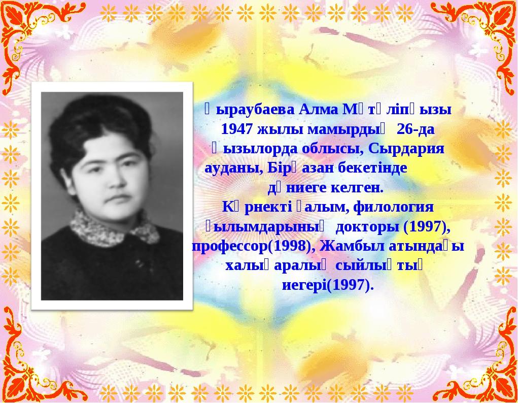 Қыраубаева Алма Мүтәліпқызы 1947 жылы мамырдың 26-да Қызылорда облысы, Сырдар...