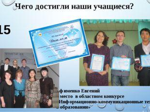 Чего достигли наши учащиеся? 2015 год Ефименко Евгений 3 место в областном ко