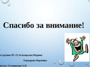 Спасибо за внимание! Авторы: учащиеся группы ВТ-21 Белозерская Марина Бондаре