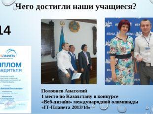 Чего достигли наши учащиеся? 2014 год Половнев Анатолий 1 место по Казахстану