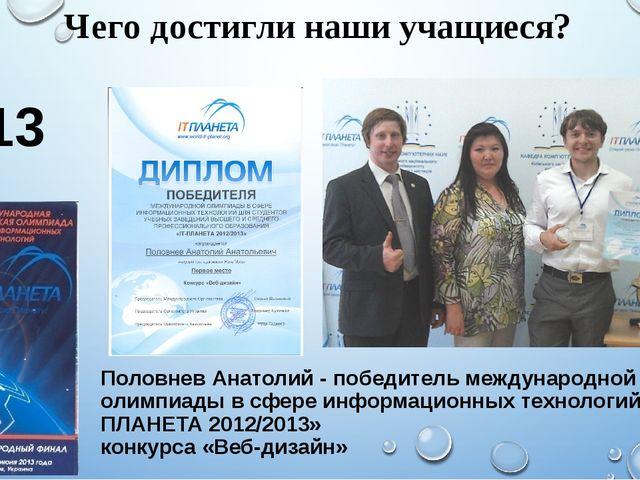 Чего достигли наши учащиеся? 2013 год Половнев Анатолий - победитель междунар...