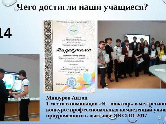 Чего достигли наши учащиеся? 2014 год Мишуров Антон 1 место в номинации «Я -...