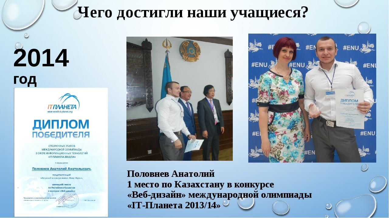 Чего достигли наши учащиеся? 2014 год Половнев Анатолий 1 место по Казахстану...