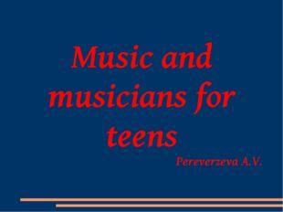 Music and musicians for teens Pereverzeva A.V.