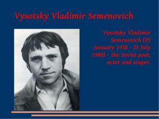 Vysotsky Vladimir Semenovich Vysotsky Vladimir Semenovich (25 January 1938 -