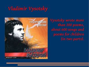 Vladimir Vysotsky Vysotsky wrote more than 200 poems, about 600 songs and po