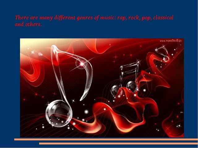 There are many different genres of music: rap, rock, pop, classical and others.