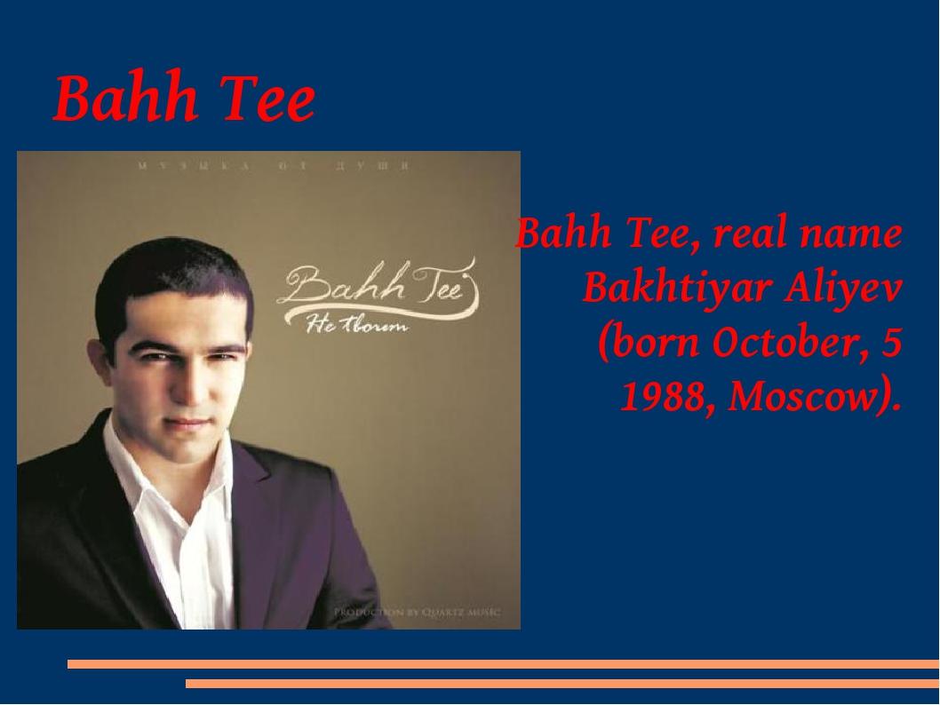 Bahh Tee Bahh Tee, real name Bakhtiyar Aliyev (born October, 5 1988, Moscow).
