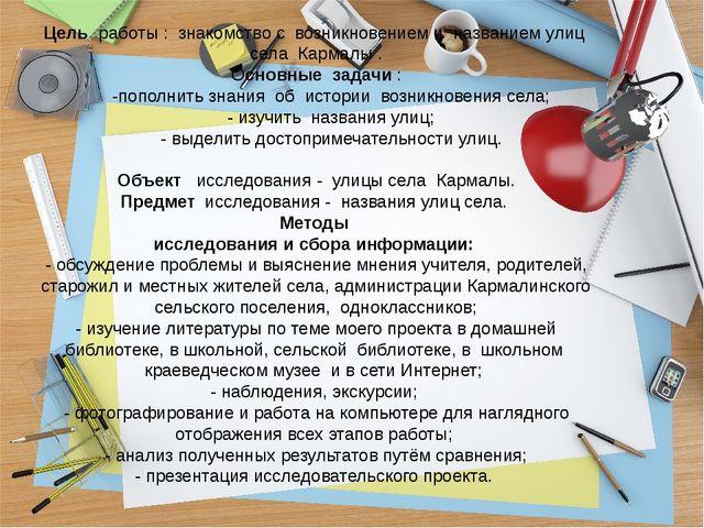 Цель работы : знакомство с возникновением и названием улиц села Кармалы . Ос...