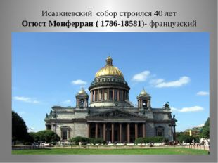 Исаакиевский собор строился 40 лет Огюст Монферран ( 1786-18581)- французский