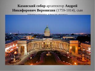 Казанский собор архитектор Андрей Никифорович Воронихин (1759-1814), сын креп