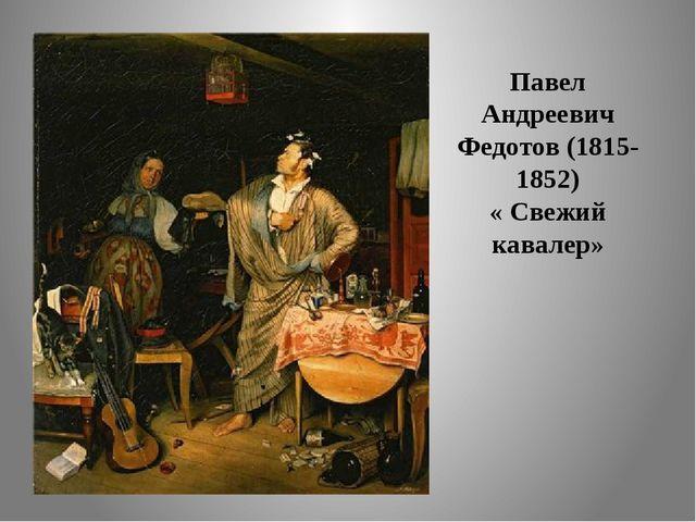 Павел Андреевич Федотов (1815-1852) « Свежий кавалер»